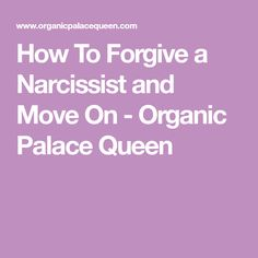 How To Forgive a Narcissist and Move On - Organic Palace Queen