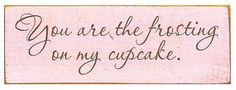 You Are The Frosting On My Cupcake Wood Sign