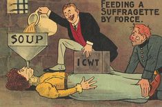 Anti-Suffragette Postcard from the Early 20th Century. Some British suffragettes went on hunger strikes while in prison to gain recognition as political prisoners. They were routinely tied down and force-fed with feeding tubes shoved down their throats.