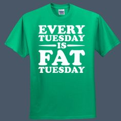 Every Tuesday Is Fat Tuesday funny t-shirt by airwaves custom tees