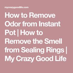 How to Remove Odor from Instant Pot | How to Remove the Smell from Sealing Rings | My Crazy Good Life