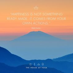 """Happiness is not something ready made. It comes from your own actions."" - Dalai Lama"