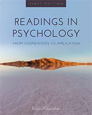 """Readings in Psychology: From Foundation to Application""  Robin Kowalski    This anthology features carefully curated readings that introduce students to foundational topics in psychology. The book covers topics such as developmental psychology, sensation and perception, consciousness, health, stress, and coping, psychological disorders and their treatment, social psychology, and more. The book is well-suited to undergraduates, whether major or non-majors in the field."