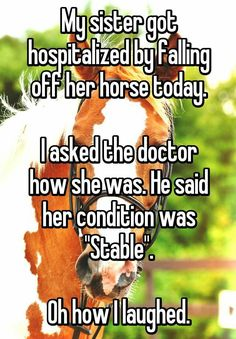"""Someone from Wigan, England, GB posted a whisper in the group Hilarious Stories, which reads """"My sister got hospitalized by falling off her horse today. I asked the doctor how she was. He said her condition was """"Stable"""". Oh how I laughed. Puns Jokes, Corny Jokes, Funny Puns, Dad Jokes, Haha Funny, Funny Texts, Funny Quotes, Funny Stuff, Jokes Kids"""