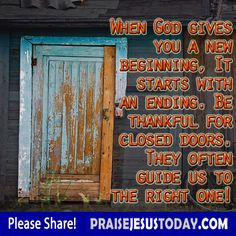 When God gives you a new beginning it starts with an ending.  Be thankful for closed doors.  They often guide us to the right one!  Amem!