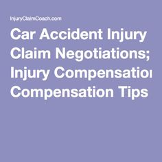 Car Accident Injury Claim Negotiations; Injury Compensation Tips