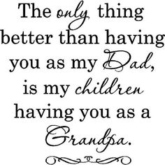 The only thing better than having you as my dad, is my children having you as a grandp