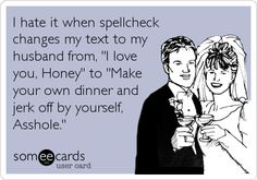 I hate it when spellcheck changes my text to my husband from, 'I love you, Honey' to 'Make your own dinner and jerk off by yourself, Asshole.' HA! Too funny :)