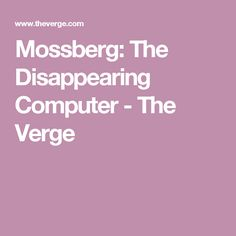 Mossberg: The Disappearing Computer - The Verge
