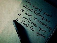 The worst part about falling out of love  is wondering if you'll ever open up that far again.