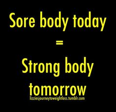 Sore body today = Strong body tomorrow