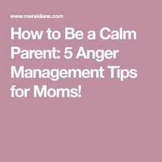 How to Be a Calm Parent: 5 Anger Management Tips for Moms!