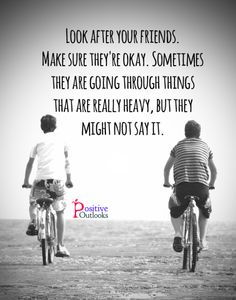 Look after our friends, make sure they're okay.  Sometimes they are going through tings that are really heavy, but they might not say it.