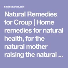 Natural Remedies for Croup | Home remedies for natural health, for the natural mother raising the natural child