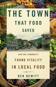 The Town That Food Saved: How One Community Found Vitality in Local Food | Ben Hewitt