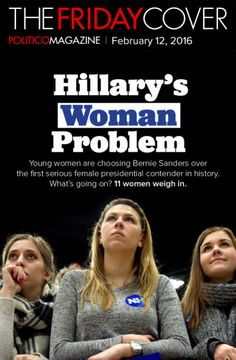 Hillary's Woman Problem Young women are choosing Bernie Sanders over the first serious female presidential contender in history. What's going on? 12 women weigh in.   Read more: http://www.politico.com/magazine/story/2016/02/hillary-clinton-2016-woman-problem-213621#ixzz40dCP3Qa5