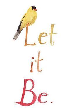 Let it be. It is what it is.