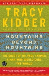 Mountains Beyond Mountains: The Quest of Dr. Paul Farmer, A Man Who Would Cure the World by Tracy Kidder tells the true story of one man's commitment to bring quality health care to the world's poorest communities.... an adventure story focused on critical moral issues. Random House book