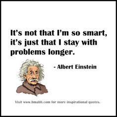 famous perseverance quotes-It's not that I'm so smart, it's just that I stay with problems longer.For more #quotes and #inspiration, follow us at https://www.pinterest.com/bmabh/ or visit our website www.bmabh.com
