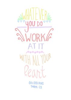 Whatever you do, work at it with all your heart. Colossians three verse twenty three
