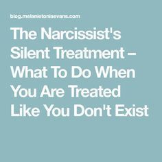 The Narcissist's Silent Treatment – What To Do When You Are Treated Like You Don't Exist
