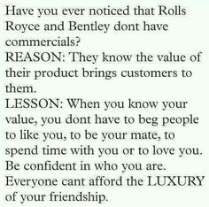 Have you ever noticed that Rolls Royce and Bentley don't have commercials? Reason: They know the value of their product...