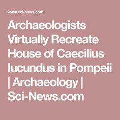Archaeologists Virtually Recreate House of Caecilius Iucundus in Pompeii | Archaeology | Sci-News.com
