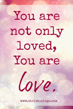 self love wisdom bomb: You are not only loved, you are love.