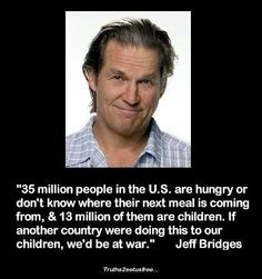 """""""35 million people in the US are hungry or don't know where their next meal is coming from, and 13 million of them are children.  If another country were doing this to our children, we'd be at war."""""""