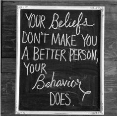 This describes so many people that I know, especially in this political environment right now. Your belief doesn't make you a better person than me, how you behave can.