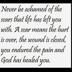 Life has left a lot of physical scars but i've never been ashamed, they are there for a reason. Such a beautiful quote....