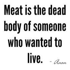 Meat is the dead body of someone who wanted to live. Go vegan!