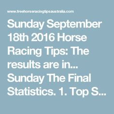 Sunday September 18th 2016 Horse Racing Tips:  The results are in...  Sunday The Final Statistics.  1. Top Selection strike rate at 38% out of 37 races.  2. Top 2 Selections strike rate at 51% out of 37 races.  3. Exacta strike rate at 51% out of 37 races.  + Best Top Selection win dividend: $4.70  + Best tipped Exacta dividend: $123.50  + Best straight Trifecta dividend: $201.90  + Best straight First 4 dividend: $490.60  + Best Quadrella dividend: $1250.00  So let's have