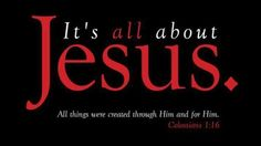 """It's all about Jesus.  """"All things were created through Him and for Him."""" ~ Colossians 1:16"""