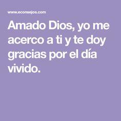 Amado Dios, yo me acerco a ti y te doy gracias por el día vivido.