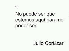 """""""It cannot be that we are here in order not to be"""". Julio Cortázar"""