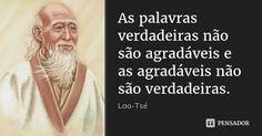 As palavras verdadeiras não são agradáveis e as agradáveis não são verdadeiras.... Frase de Lao-Tsé.