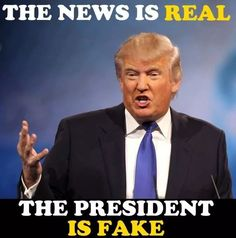 """The news is real, the president is fake, just like his reality show, """"university,"""" foray into wrestling, his business acumen, his claimed net worth, his claimed philanthropy, his non-existent Masters degree from the esteemed Wharton Business School, his """"bone spurs,"""" his """"tremendous health care plan"""" and his """"secret plan"""" to defeat ISIS in 30 days, neither of which ever existed, his rhetoric about """"America First"""" while his merchandise is manufactured in Mexico and overseas, his intention to…"""