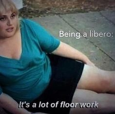 being a libero it's a lot of floor work