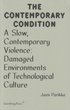 Neural [Archive] The Contemporary Condition - A Slow, Contemporary Violence: Damaged Environments of Technological Culture Jussi Parikka, edited by Geoff Cox and Jacob Lund Sternberg Press http://archive.neural.it/init/default/show/2505