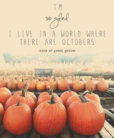 """I'm so glad I live in a world where there are Octobers."" - Anne of Green Gables. I could not agree more!"