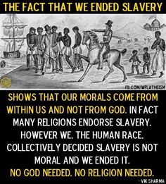 Uhh, atheist, hate to break it to you, but slavery still exists. We have no capacity to be the source of morality.