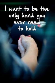 love quote: I want to be the only hand you ever need to hold - love images
