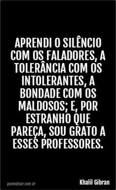 Aprendi o silêncio com os faladores, a tolerância com os intolerantes, a bondade com os maldosos; e, por estranho que pareça, ...(continua)