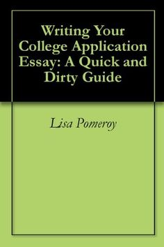 Writing Your College Application Essay: A Quick and Dirty Guide by Lisa Pomeroy. $3.99. 23 pages
