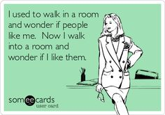 I used to walk in a room and wonder if people like me. Now I walk into a room and wonder if I like them.