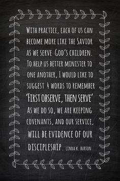 """""""With practice, each of us can become more like the Savior as we serve God's children. To help us better [minister to] one another, I would like to suggest four words to remember: 'First observe, then serve.' As we do so, we are keeping covenants, and our service, like President Monson's, will be evidence of our discipleship."""" - Linda K. Burton"""