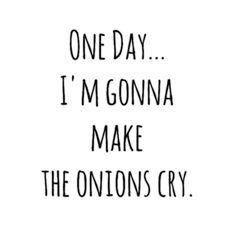 One Day... I'm Gonna Make The Onions Cry.