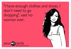 Funny Somewhat Topical Ecard: 'I have enough clothes and shoes, I don't need to go shopping', said no woman ever.