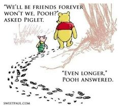 "Winnie the Pooh and Piglet. ""We'll be friends forever won't we, Pooh?"" asked Piglet. ""Even longer,"" Pooh answered. Bff Quotes, Disney Quotes, Quotable Quotes, Cute Quotes, Friendship Quotes, Great Quotes, Quotes To Live By, Inspirational Quotes, Loyalty Friendship"